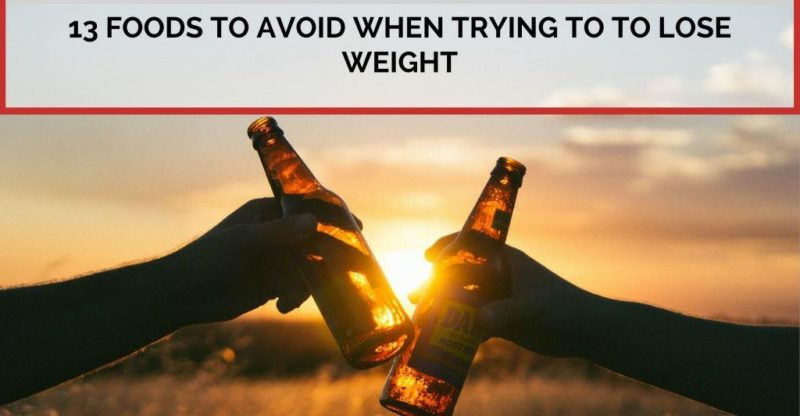 13 Foods to Avoid When Trying to Lose Weight